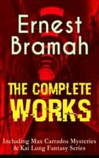 The Complete Works of Ernest Bramah (Including Max Carrados Mysteries & Kai Lung Fantasy Series) - The Secret of the League, The Coin of Dionysius, The Game Played In the Dark, The Bravo of London, The Tilling Shaw Mystery, The Secret of Dunstan's Tower, The Missing Witness Sensation… ebook by Ernest Bramah