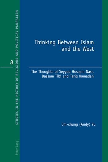 Thinking Between Islam and the West - The Thoughts of Seyyed Hossein Nasr, Bassam Tibi and Tariq Ramadan ebook by Chi-Chung (Andy) Yu