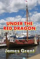 Under the Red Dragon ebook by James Grant