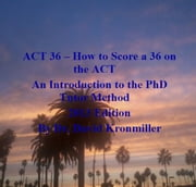 ACT 36: How to Score a 36 on the ACT An Introduction to the PhD Tutor Method 2013 Edition ebook by Kobo.Web.Store.Products.Fields.ContributorFieldViewModel