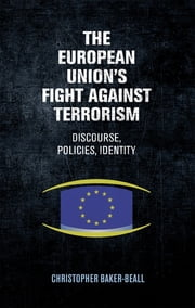 The European Union's fight against terrorism: - Discourse, policies, identity ebook by Christopher Baker-Beall