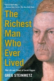 The Richest Man Who Ever Lived - The Life and Times of Jacob Fugger ebook by Greg Steinmetz