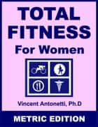 Total Fitness for Women - Metric Edition ebook by Vincent Antonetti, Ph.D.