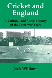Cricket and England - A Cultural and Social History of Cricket in England between the Wars ebook by Mr Jack Williams