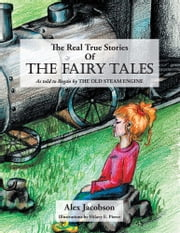 The Real True Stories of the Fairy Tales - As Told to Regan by the Old Steam Engine ebook by Alex Jacobson