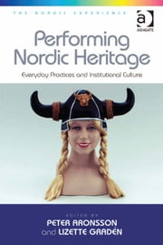 Performing Nordic Heritage - Everyday Practices and Institutional Culture ebook by Ms Lizette Gradén,Professor Peter Aronsson,Dr Jonas Harvard
