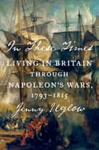 In These Times - Living in Britain Through Napoleon's Wars, 1793-1815 ebook by Jenny Uglow