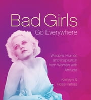 Bad Girls Go Everywhere - Wisdom, Humor, and Inspiration from Women with Attitude ebook by Kathryn Petras,Ross Petras
