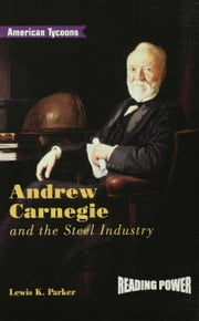 Andrew Carnegie and the Steel Industry ebook by Parker, Lewis K.
