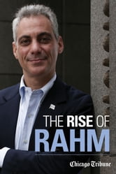 The Rise of Rahm - Rahm Emanuel's Political Ascent, from Clinton through Congress to Obama's White House and Chicago's City Hall ebook by