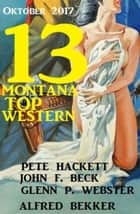 13 Montana Top Western Oktober 2017 eBook by Glenn P. Webster, Pete Hackett, Alfred Bekker,...