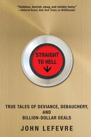 Straight to Hell - True Tales of Deviance, Debauchery, and Billion-Dollar Deals ebook by John LeFevre