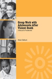 Group Work with Adolescents After Violent Death - A Manual for Practitioners ebook by Alison Salloum