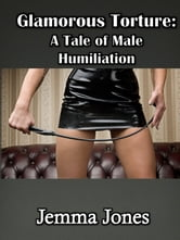 Glamorous Torture - A Tale of Male Humiliation ebook by Jemma Jones