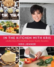 In the Kitchen with Kris - A Kollection of Kardashian-Jenner Family Favorites ebook by Kris Jenner