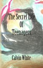 The Secret Life of Teenagers ebook by Calvin White