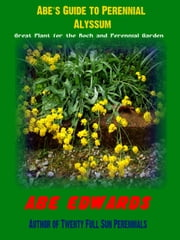 Abe's Guide to Perennial Alyssum ebook by Abe Edwards