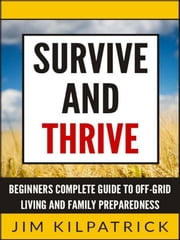 Survive and Thrive: Beginners Complete Guide to Off-Grid Living and Family Preparedness ebook by Jim Kilpatrick
