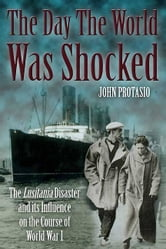 The Day the World was Shocked - The Lusitania Disaster and Its Influence on the Course of World War I ebook by John Protasio