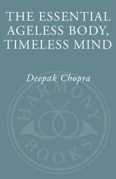 The Essential Ageless Body, Timeless Mind - The Essence of the Quantum Alternative to Growing Old ebook by Deepak Chopra