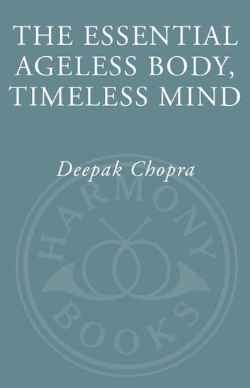 The Essential Ageless Body, Timeless Mind - The Essence of the Quantum Alternative to Growing Old eBook by Deepak Chopra, M.D.
