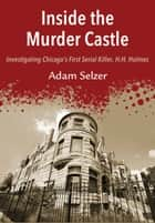 Inside the Murder Castle - Investigating Chicago's First Serial Killer, H.H. Holmes ebook by Adam Selzer