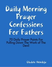 Daily Morning Prayer Confessions For Fathers - 70 Daily Prayer Points For Pulling Down The Work of The Devil ebook by Oladele Akindeju