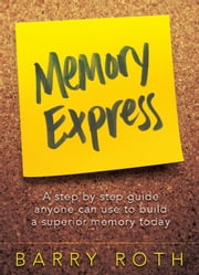 Memory Express - A Step By Step Guide Anyone Can Use To Build A Superior Memory Today ebook by Barry Roth