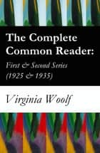 The Complete Common Reader: First & Second Series (1925 & 1935) ebook by Virginia Woolf