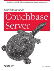 Developing with Couchbase Server - Building Scalable, Flexible Database-Based Applications ebook by MC Brown
