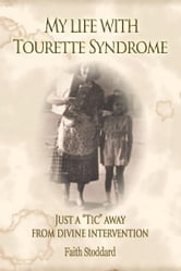 "My Life with Tourette Syndrome: Just a ""Tic"" Away From Divine Intervention ebook by Faith Stoddard"