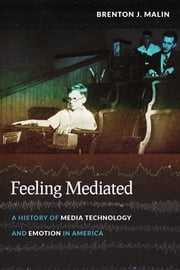 Feeling Mediated - A History of Media Technology and Emotion in America ebook by Brenton Malin