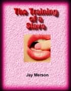 The Training of a Slave (BDSM erotica) ebook by Jay Merson