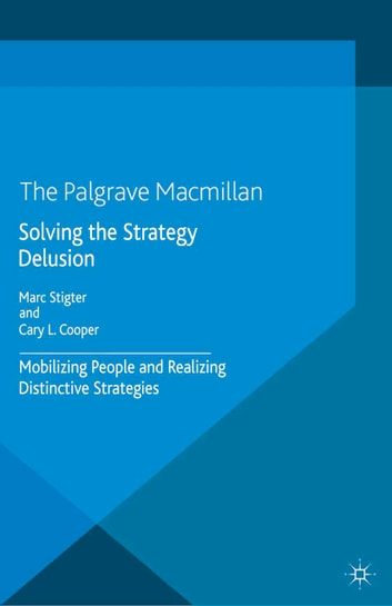 Solving the Strategy Delusion - Mobilizing People and Realizing Distinctive Strategies ebook by M. Stigter,C. Cooper