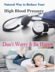 Natural Way to Reduce Your High Blood Pressure : Don't Worry & Be Happy ebook by Mark Jacksier