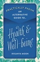 Practically Pagan - An Alternative Guide to Health & Well-being ebook by Irisanya Moon