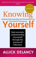 Knowing Yourself: Gaining Understanding And Promoting Your Potential For Greatness. ebook by Allick Delancy