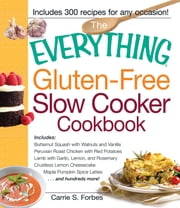 The Everything Gluten-Free Slow Cooker Cookbook: Includes Butternut Squash with Walnuts and Vanilla, Peruvian Roast Chicken with Red Potatoes, Lamb with Garlic, Lemon, and Rosemary, Crustless Lemon Cheesecake, Maple Pumpkin Spice Lattes...and hundred - Includes Butternut Squash with Walnuts and Vanilla, Peruvian Roast Chicken with Red Potatoes, Lamb with Garlic, Lemon, and Rosemary, Crustless Lemon Cheesecake, Maple Pumpkin Spice Lattes...and hundreds more! ebook by Carrie Forbes