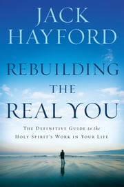 Rebuilding The Real You - The Definitive Guide to the Holy Spirit's Work in Your Life ebook by Jack W Hayford