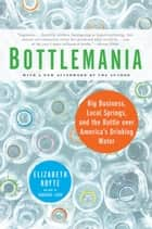 Bottlemania - Big Business, Local Springs, and the Battle over America's Drinking Water ebook by Elizabeth Royte