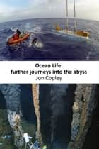 Ocean Life: Further Journeys Into The Abyss ebook by Jon Copley