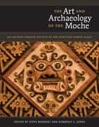 The Art and Archaeology of the Moche - An Ancient Andean Society of the Peruvian North Coast ebook by Steve  Bourget, Kimberly L. Jones