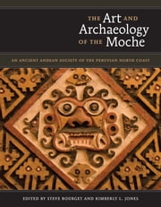 The Art and Archaeology of the Moche - An Ancient Andean Society of the Peruvian North Coast ebook by Steve  Bourget,Kimberly L. Jones