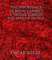 The Importance of Being Earnest: A Trivial Comedy for Serious People ebook by