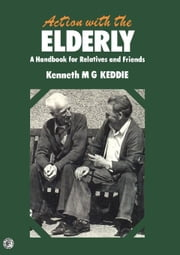 Action with the Elderly: A Handbook for Relatives and Friends ebook by Keddie, Kenneth M. G.