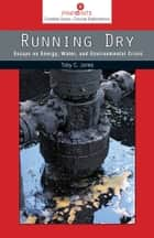 Running Dry - Essays on Energy, Water, and Environmental Crisis ebook by Toby Craig Jones