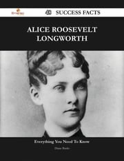 Alice Roosevelt Longworth 48 Success Facts - Everything you need to know about Alice Roosevelt Longworth ebook by Diane Banks
