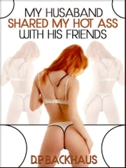 My Husband Shared My Hot Ass With His Friends (A Hot Wife Share Anal Sex Gangbang Erotica Story) ebook by DP Backhaus