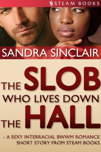 The Slob Who Lives Down the Hall - A Sexy Interracial BWWM Romance Short Story From Steam Books ebook by Sandra Sinclair,Steam Books