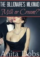 The Billionaire's Milkmaid - Milk or Cream? ebook by Anita Dobs